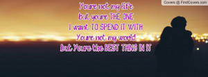 ... SPEND IT WITH. You're not my world, but You're the BEST THING IN IT