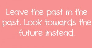 Leave the past in the past. look towards the future instead.