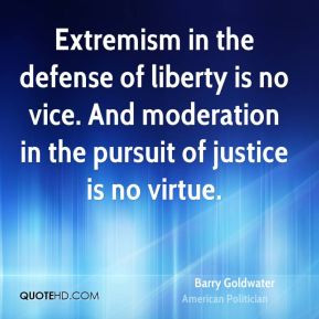 Extremism in the defense of liberty is no vice. And moderation in the ...