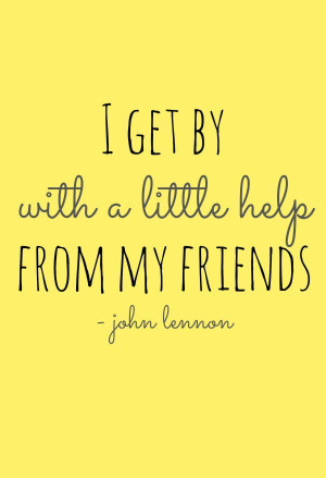 ... Quotes › I Get By With a Little Help From My Friends. –John Lennon