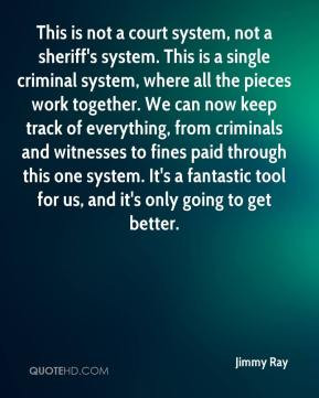 court system, not a sheriff's system. This is a single criminal system ...