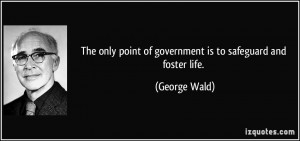 The only point of government is to safeguard and foster life. - George ...
