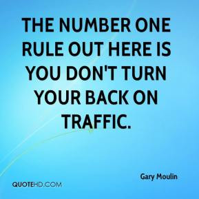 ... The number one rule out here is you don't turn your back on traffic