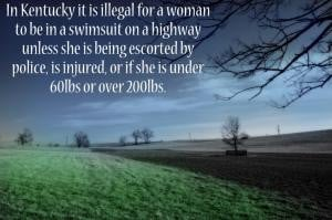 In Kentucky it is illegal for a woman to be in a swimsuit on a highway ...