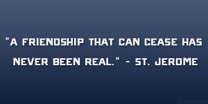 """friendship that can cease has never been real."""" – St. Jerome"""