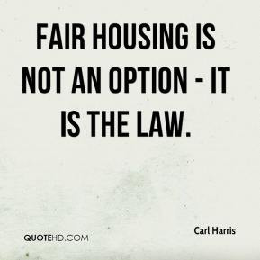 Fair housing is not an option - it is the law. - Carl Harris