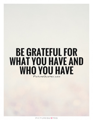 Be grateful for WHAT you have and WHO you have Picture Quote #1