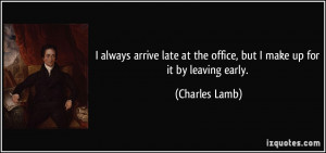 ... at the office, but I make up for it by leaving early. - Charles Lamb