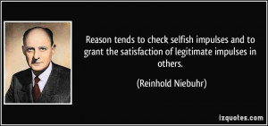 Reason tends to check selfish impulses and to grant the satisfaction ...