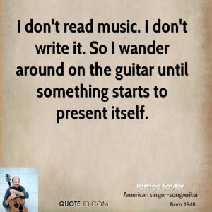 don't read music. I don't write it. So I wander around on the guitar ...