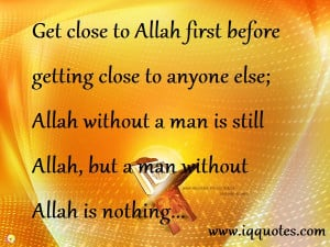 ... Allah without a man is still Allah, but a man without Allah is nothing