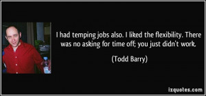 ... There was no asking for time off; you just didn't work. - Todd Barry