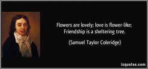 Flowers are lovely; love is flower-like; Friendship is a sheltering ...