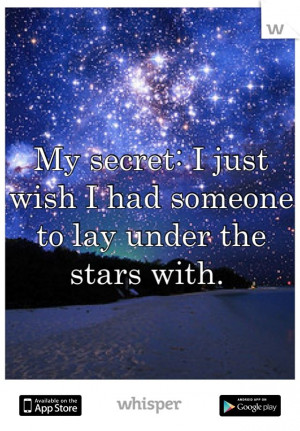 My secret: I just wish I had someone to lay under the stars with.