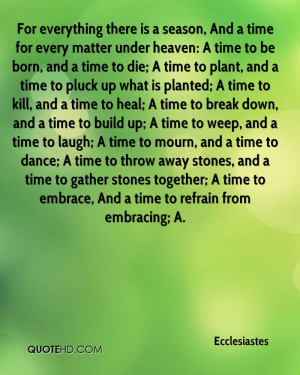 there is a season, And a time for every matter under heaven: A time ...