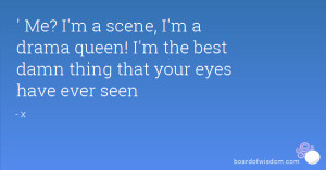 ... drama queen! I'm the best damn thing that your eyes have ever seen