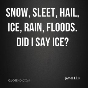 James Ellis - Snow, sleet, hail, ice, rain, floods. Did I say ice?