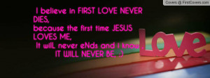 believe in FIRST LOVE NEVER DIES,because the first time JESUS LOVES ...