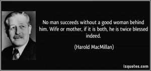 No man succeeds without a good woman behind him. Wife or mother, if it ...