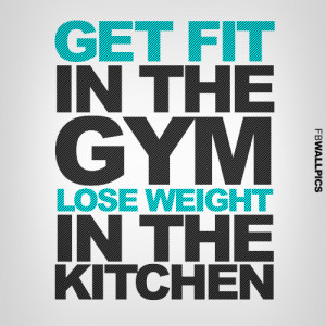 Get Fit In The Gym Lose Weight In The Kitched Healthy Fitness Quote ...