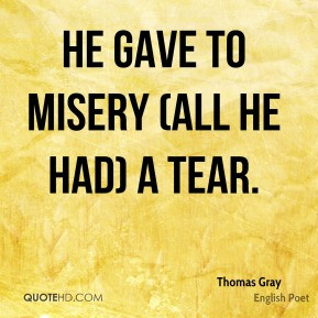 He gave to misery (all he had) a tear. - Thomas Gray