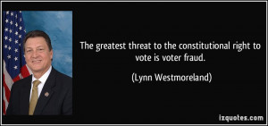 ... the constitutional right to vote is voter fraud. - Lynn Westmoreland