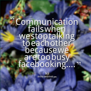 Communication fails when we stop talking to each other because we are ...