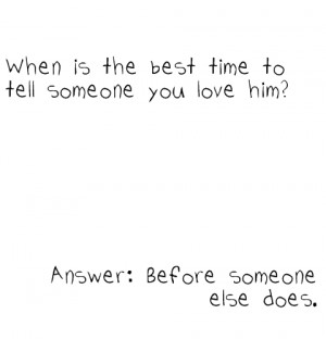The best time to tell someone you love him is before someone else does