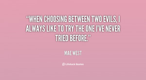 When choosing between two evils, I always like to try the one I've ...