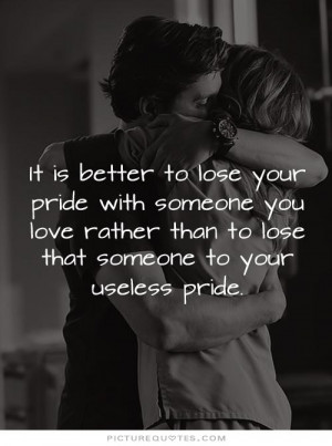 ... to lose your pride with someone you love rather than to lose that