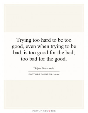 Trying too hard to be too good, even when trying to be bad, is too ...