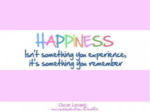 happiness isn t something you experience it s something you remember ...