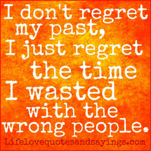 don't regret my past, I just regret the time I wasted with the wrong ...