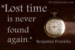 """Lost time is never found again."""" Benjamin Franklin"""
