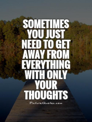 -just-need-to-get-away-from-everything-with-only-your-thoughts-quote ...