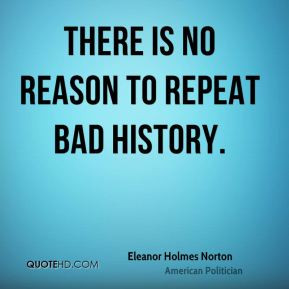 Eleanor Holmes Norton - There is no reason to repeat bad history.