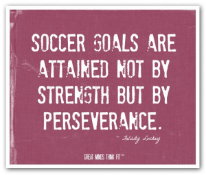 Soccer goals are attained not by strengthbut by perseverance ...