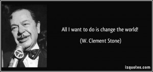 All I want to do is change the world! - W. Clement Stone