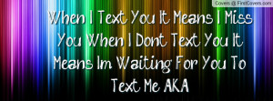 ... Miss You, When I Dont Text You, It Means Im Waiting For You To Text Me