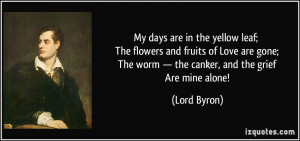 ... ; The worm — the canker, and the grief Are mine alone! - Lord Byron