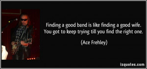 Finding a good band is Iike finding a good wife. You got to keep ...