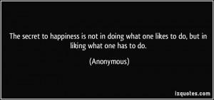The secret to happiness is not in doing what one likes to do, but in ...