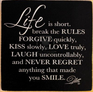 ... love truly, laugh uncontrollably and never regret anything that made