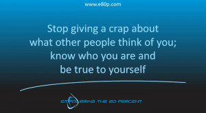... other people think of you; know who you are and be true to yourself