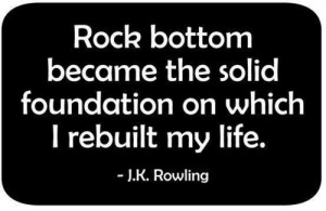... Quotes - Rock bottom became the solid foundation on which I rebuilt my