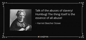 ... The thing itself is the essence of all abuse! - Harriet Beecher Stowe