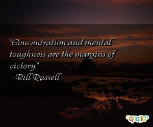 Concentration and mental toughness are the margins of victory. -Bill ...