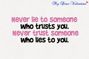 ... lie to someone who trusts you. Never trust someone who lies to you