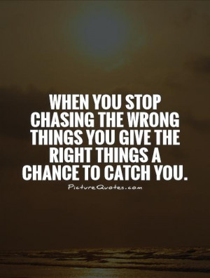 When you stop chasing the wrong things you give the right things a ...