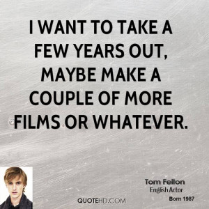 want to take a few years out, maybe make a couple of more films or ...